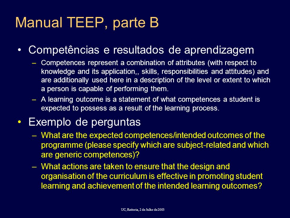 UC, Reitoria, 2 de Julho de 2003 Manual TEEP, parte B Competências e resultados de aprendizagem –Competences represent a combination of attributes (with respect to knowledge and its application,, skills, responsibilities and attitudes) and are additionally used here in a description of the level or extent to which a person is capable of performing them.