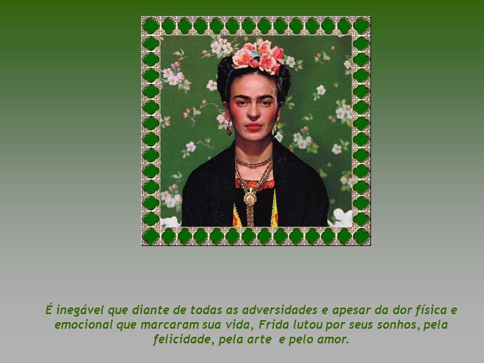 ...Frida Kahlo é neste sentido o símbolo da esperança, do poder, da capacidade de encher-nos de forças para um setor variado da nossa população que pa