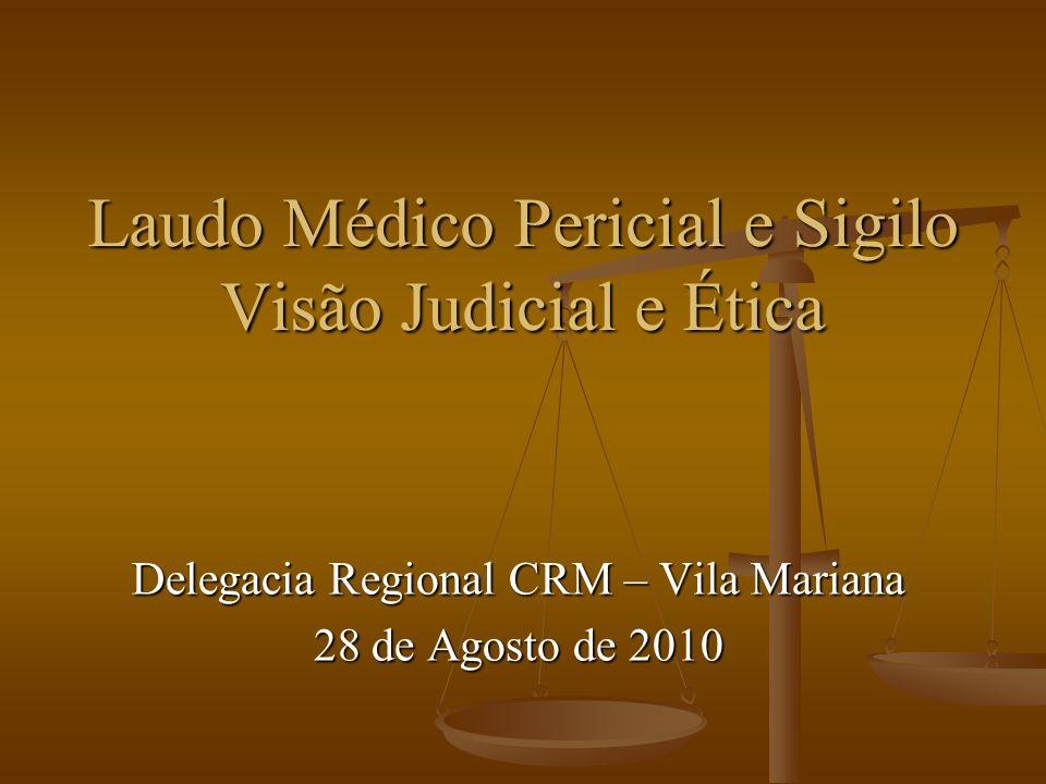 Laudo Médico Pericial e Sigilo Visão Judicial e Ética Delegacia Regional CRM – Vila Mariana 28 de Agosto de 2010