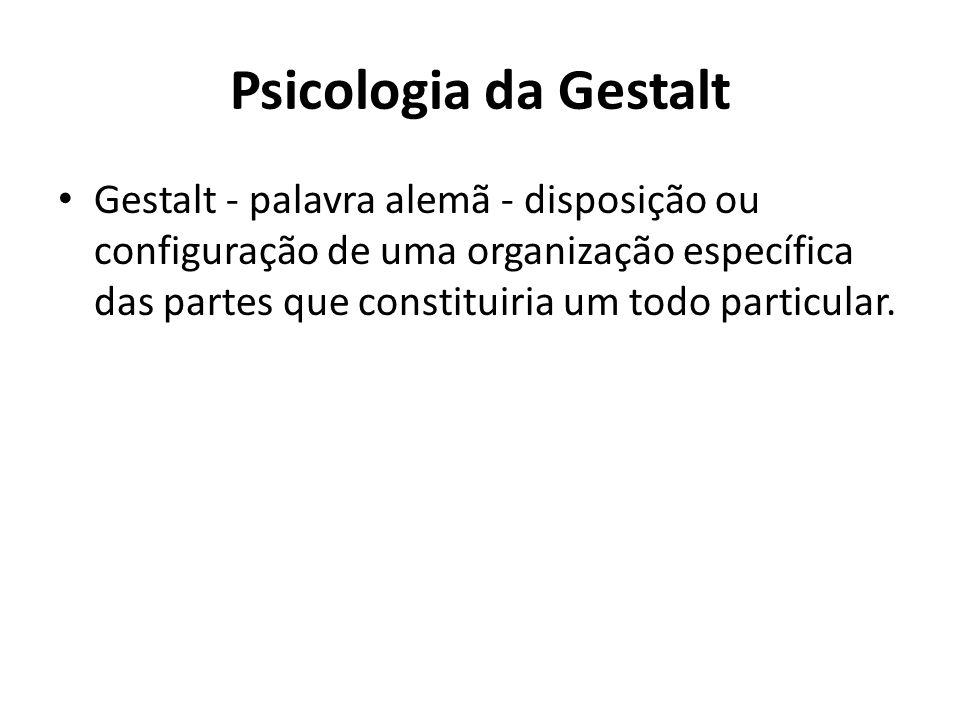 Psicologia da Gestalt Gestalt - palavra alemã - disposição ou configuração de uma organização específica das partes que constituiria um todo particula
