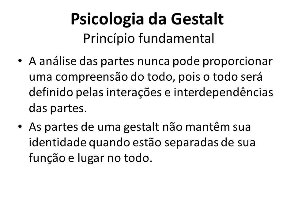 Psicologia da Gestalt Princípio fundamental A análise das partes nunca pode proporcionar uma compreensão do todo, pois o todo será definido pelas inte