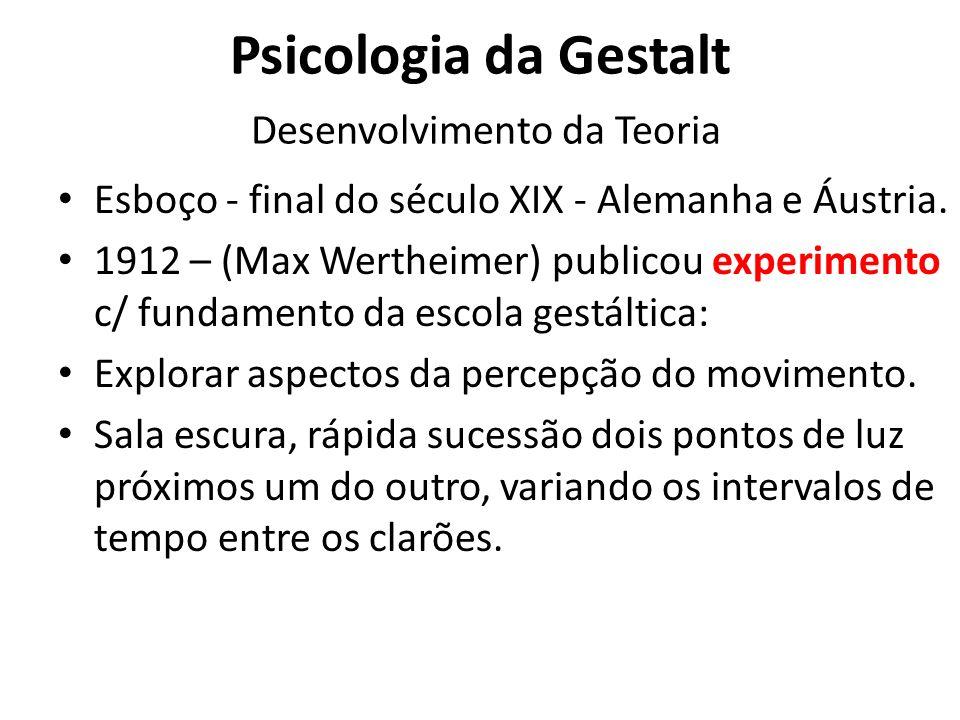 Psicologia da Gestalt Desenvolvimento da Teoria Esboço - final do século XIX - Alemanha e Áustria. 1912 – (Max Wertheimer) publicou experimento c/ fun