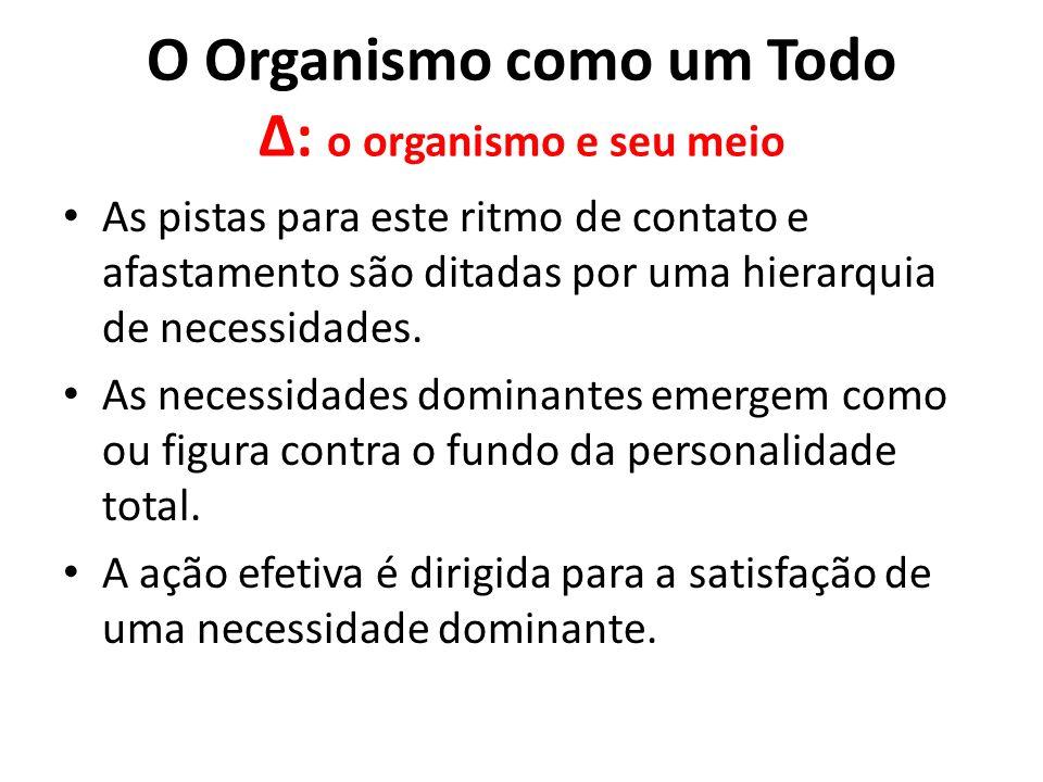 O Organismo como um Todo Δ: o organismo e seu meio As pistas para este ritmo de contato e afastamento são ditadas por uma hierarquia de necessidades.