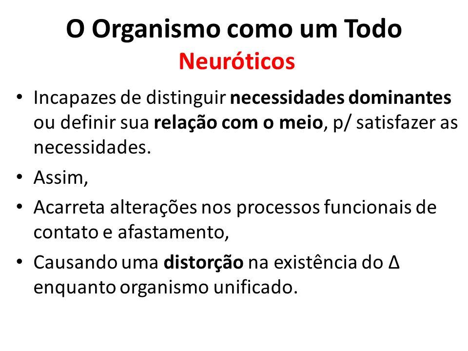 O Organismo como um Todo Neuróticos Incapazes de distinguir necessidades dominantes ou definir sua relação com o meio, p/ satisfazer as necessidades.
