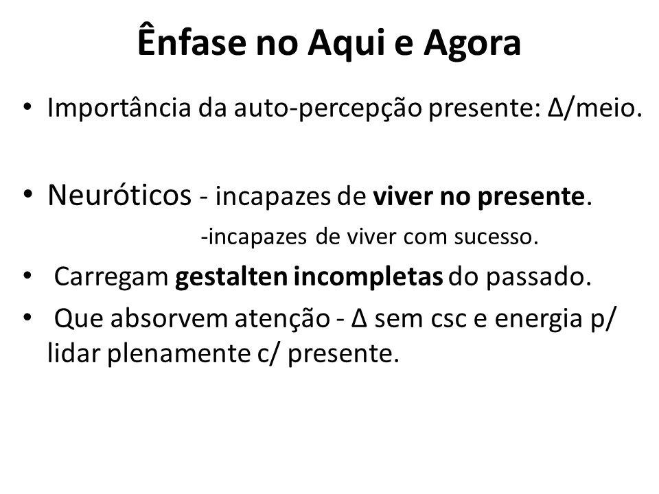 Ênfase no Aqui e Agora Importância da auto-percepção presente: Δ/meio. Neuróticos - incapazes de viver no presente. -incapazes de viver com sucesso. C