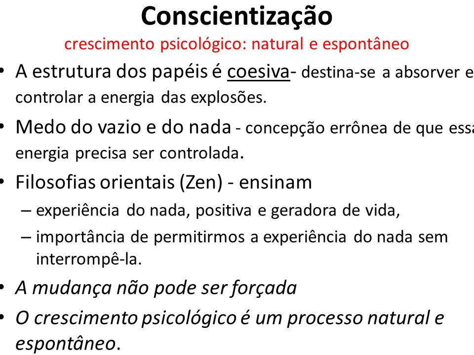 Conscientização crescimento psicológico: natural e espontâneo A estrutura dos papéis é coesiva- destina-se a absorver e controlar a energia das explos