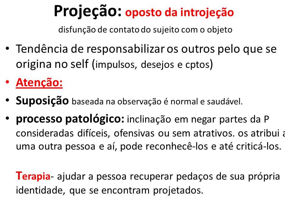 Projeção: oposto da introjeção disfunção de contato do sujeito com o objeto Tendência de responsabilizar os outros pelo que se origina no self ( impul