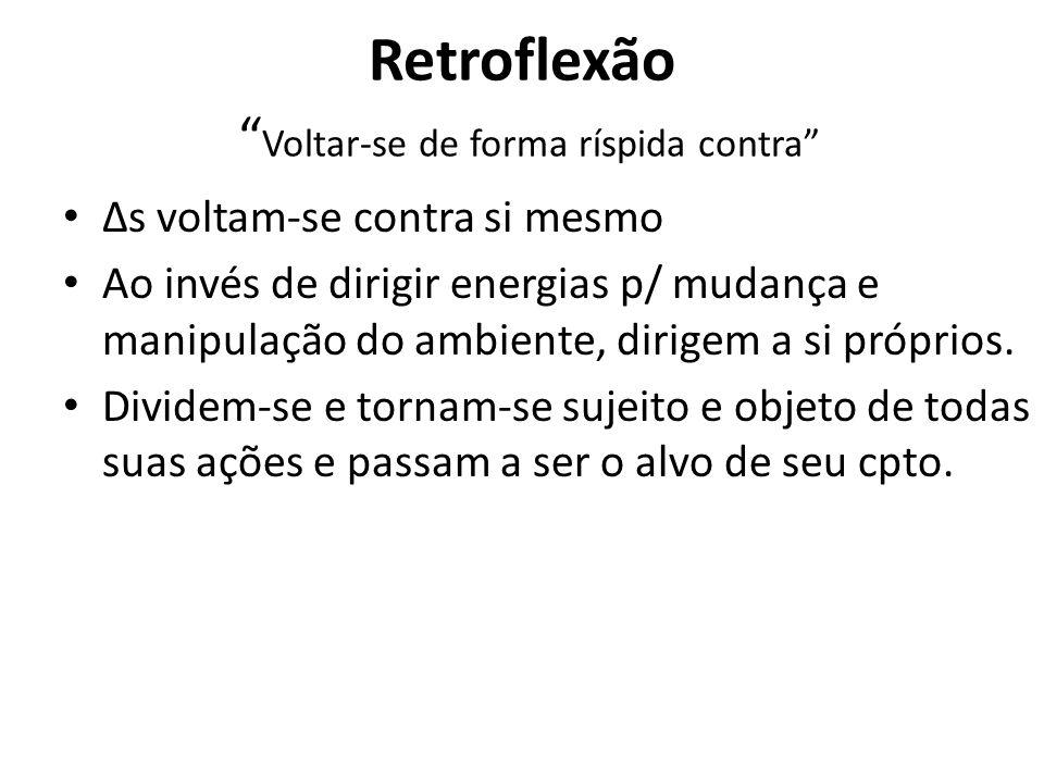 Retroflexão Voltar-se de forma ríspida contra Δs voltam-se contra si mesmo Ao invés de dirigir energias p/ mudança e manipulação do ambiente, dirigem