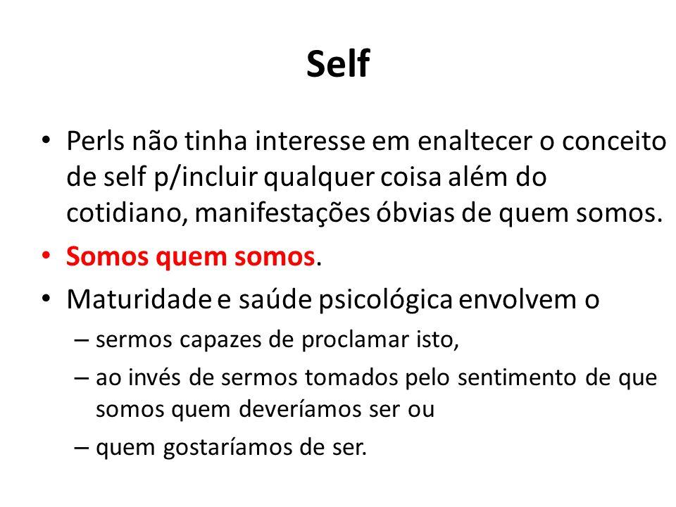 Self Perls não tinha interesse em enaltecer o conceito de self p/incluir qualquer coisa além do cotidiano, manifestações óbvias de quem somos. Somos q