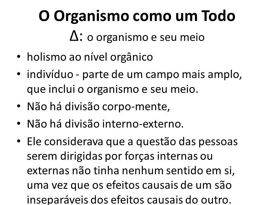 O Organismo como um Todo Δ: o organismo e seu meio holismo ao nível orgânico indivíduo - parte de um campo mais amplo, que inclui o organismo e seu me