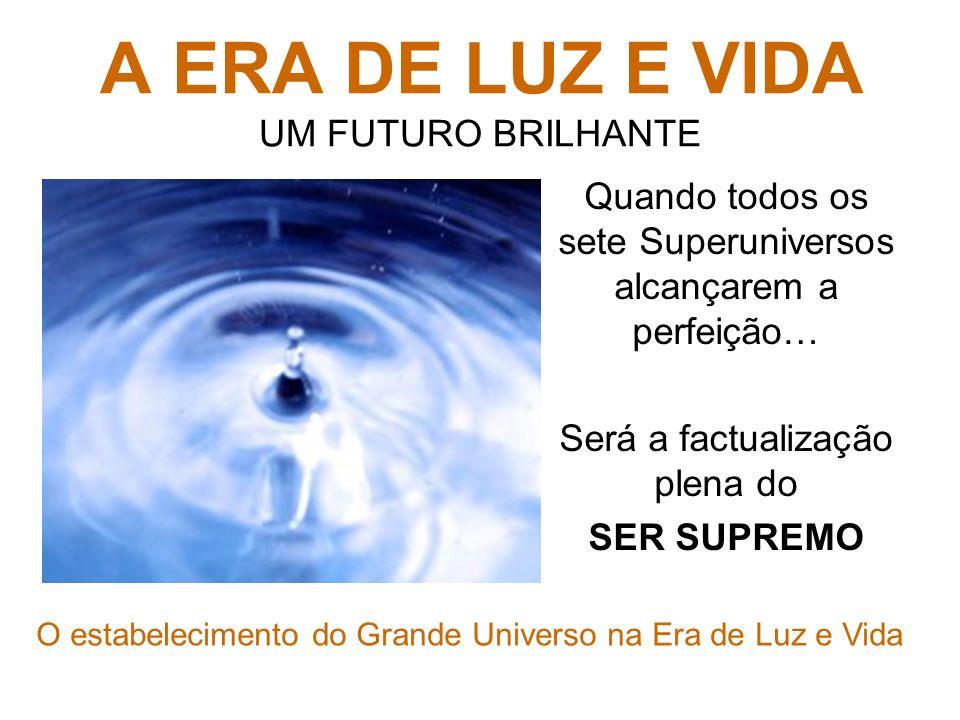 A ERA DE LUZ E VIDA A ERA DE LUZ E VIDA UM FUTURO BRILHANTE Toda a criação do espaço-tempo é de origem evolucionária Buscam o equilíbrio físico, intelectual e espiritual A perfeição é o seu destino inevitável Este futuro é desconhecido pelos próprios reveladores Nenhum de nós tem uma idéia satisfatória sobre o que irá acontecer quando o grande universo (os sete superuniversos, enquanto dependentes de Havona) tornar- se inteiramente estabelecido em luz e vida.