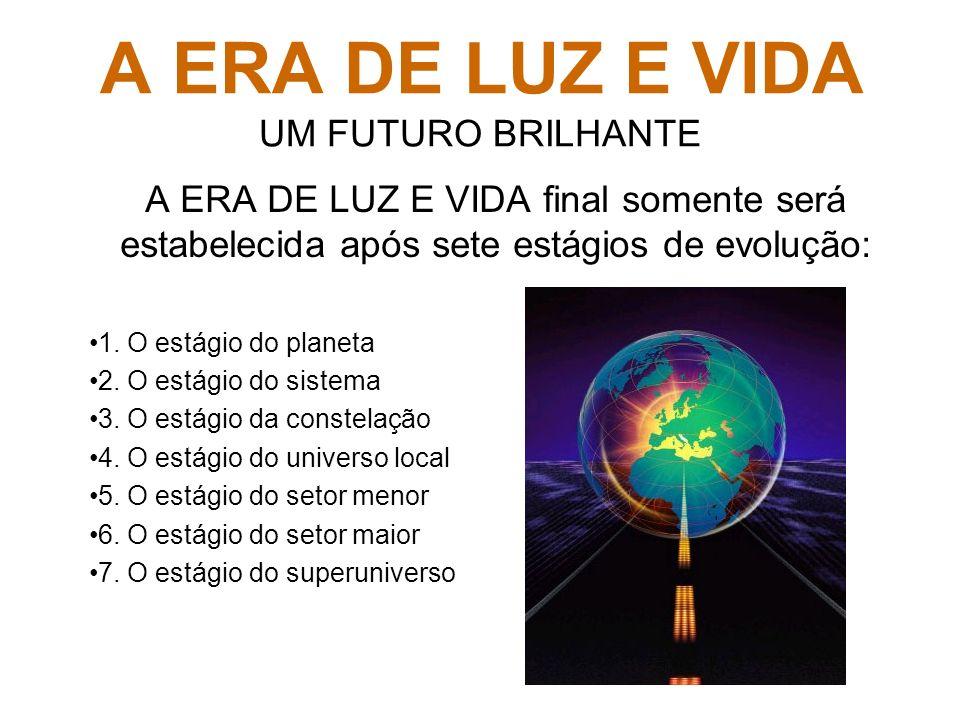 A ERA DE LUZ E VIDA UM FUTURO BRILHANTE A ERA DE LUZ E VIDA final somente será estabelecida após sete estágios de evolução: 1. O estágio do planeta 2.
