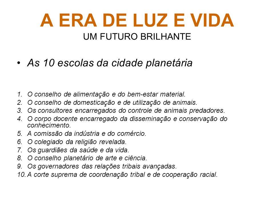 A ERA DE LUZ E VIDA UM FUTURO BRILHANTE As 10 escolas da cidade planetária 1.O conselho de alimentação e do bem-estar material. 2.O conselho de domest