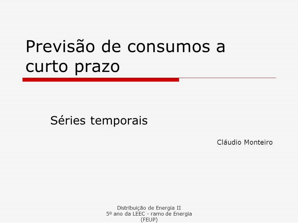 Distribuição de Energia II 5º ano da LEEC - ramo de Energia (FEUP) Previsão de consumos a curto prazo Séries temporais Cláudio Monteiro