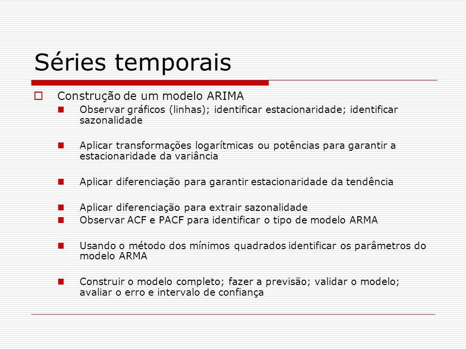 Séries temporais Construção de um modelo ARIMA Observar gráficos (linhas); identificar estacionaridade; identificar sazonalidade Aplicar transformações logarítmicas ou potências para garantir a estacionaridade da variância Aplicar diferenciação para garantir estacionaridade da tendência Aplicar diferenciação para extrair sazonalidade Observar ACF e PACF para identificar o tipo de modelo ARMA Usando o método dos mínimos quadrados identificar os parâmetros do modelo ARMA Construir o modelo completo; fazer a previsão; validar o modelo; avaliar o erro e intervalo de confiança