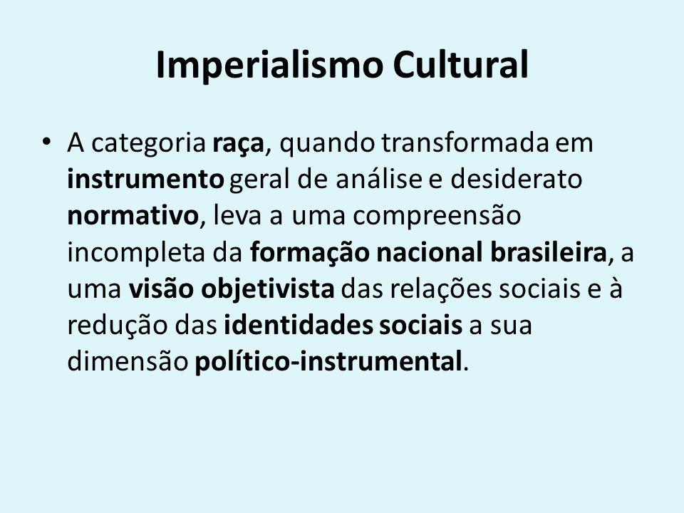 Imperialismo Cultural A categoria raça, quando transformada em instrumento geral de análise e desiderato normativo, leva a uma compreensão incompleta da formação nacional brasileira, a uma visão objetivista das relações sociais e à redução das identidades sociais a sua dimensão político-instrumental.