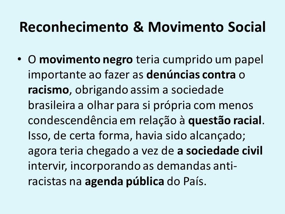 Reconhecimento & Movimento Social O movimento negro teria cumprido um papel importante ao fazer as denúncias contra o racismo, obrigando assim a sociedade brasileira a olhar para si própria com menos condescendência em relação à questão racial.