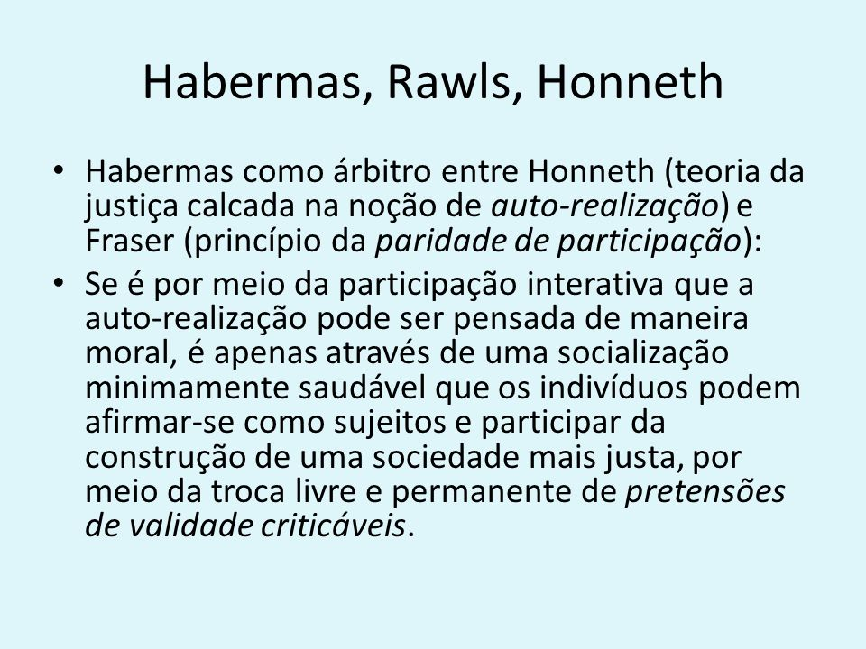Habermas, Rawls, Honneth Habermas como árbitro entre Honneth (teoria da justiça calcada na noção de auto-realização) e Fraser (princípio da paridade de participação): Se é por meio da participação interativa que a auto-realização pode ser pensada de maneira moral, é apenas através de uma socialização minimamente saudável que os indivíduos podem afirmar-se como sujeitos e participar da construção de uma sociedade mais justa, por meio da troca livre e permanente de pretensões de validade criticáveis.