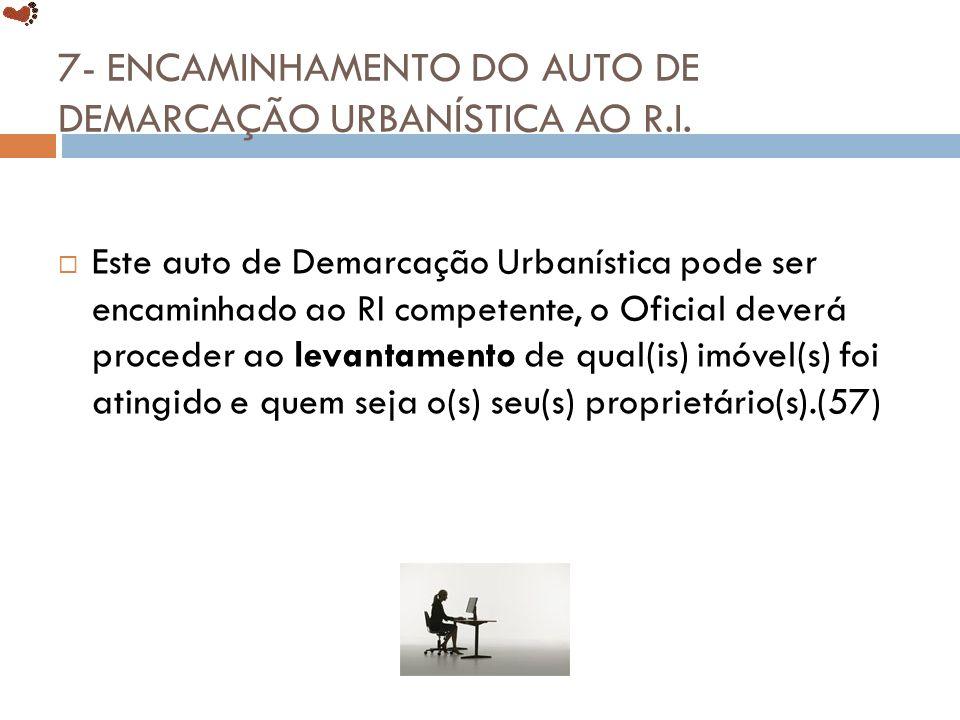 7- ENCAMINHAMENTO DO AUTO DE DEMARCAÇÃO URBANÍSTICA AO R.I. Este auto de Demarcação Urbanística pode ser encaminhado ao RI competente, o Oficial dever