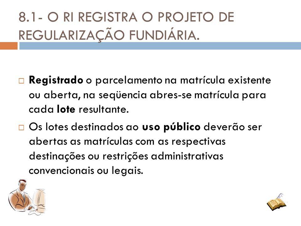 8.1- O RI REGISTRA O PROJETO DE REGULARIZAÇÃO FUNDIÁRIA. Registrado o parcelamento na matrícula existente ou aberta, na seqüencia abres-se matrícula p