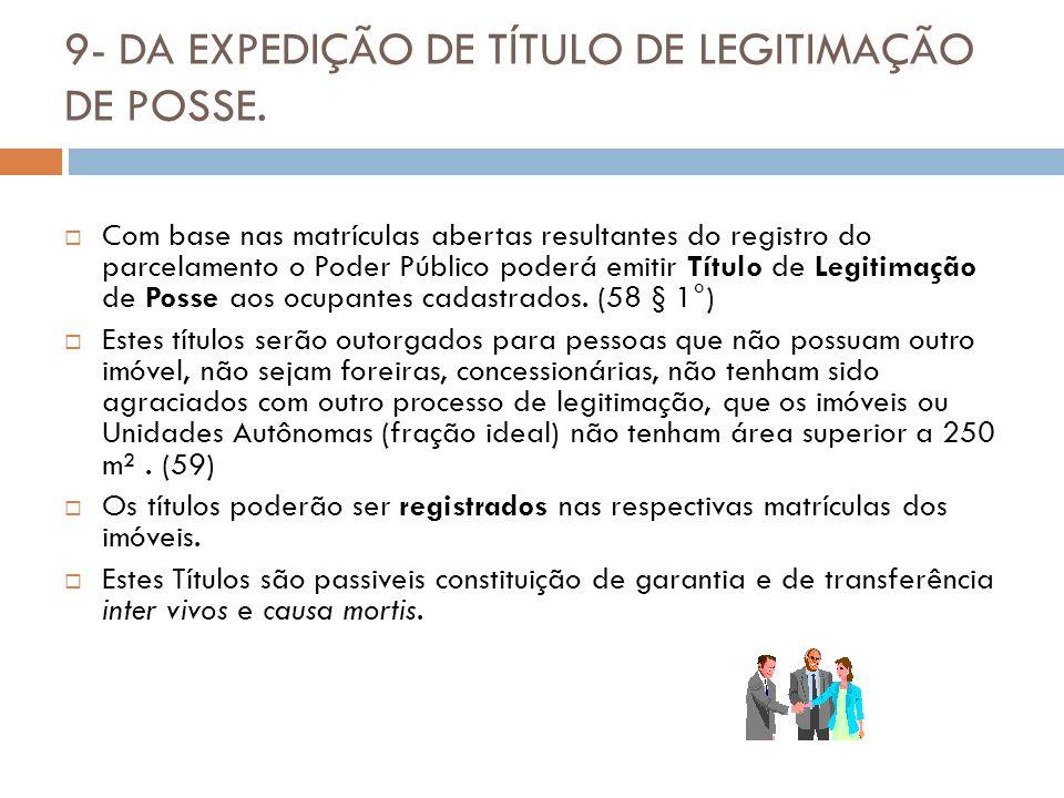 9- DA EXPEDIÇÃO DE TÍTULO DE LEGITIMAÇÃO DE POSSE. Com base nas matrículas abertas resultantes do registro do parcelamento o Poder Público poderá emit