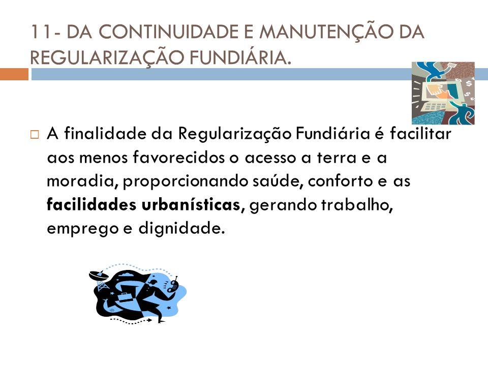 11- DA CONTINUIDADE E MANUTENÇÃO DA REGULARIZAÇÃO FUNDIÁRIA. A finalidade da Regularização Fundiária é facilitar aos menos favorecidos o acesso a terr