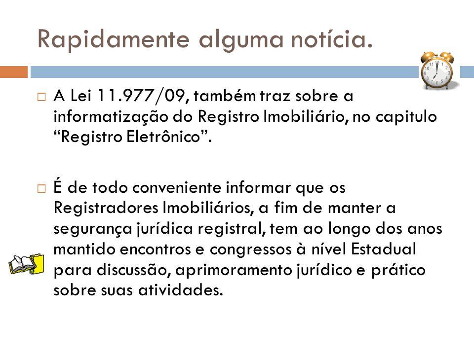 Rapidamente alguma notícia. A Lei 11.977/09, também traz sobre a informatização do Registro Imobiliário, no capitulo Registro Eletrônico. É de todo co