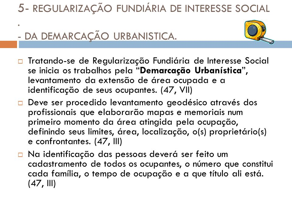 5- REGULARIZAÇÃO FUNDIÁRIA DE INTERESSE SOCIAL. - DA DEMARCAÇÃO URBANISTICA. Tratando-se de Regularização Fundiária de Interesse Social se inicia os t