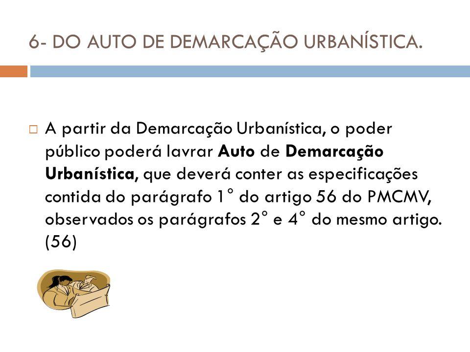 6- DO AUTO DE DEMARCAÇÃO URBANÍSTICA. A partir da Demarcação Urbanística, o poder público poderá lavrar Auto de Demarcação Urbanística, que deverá con