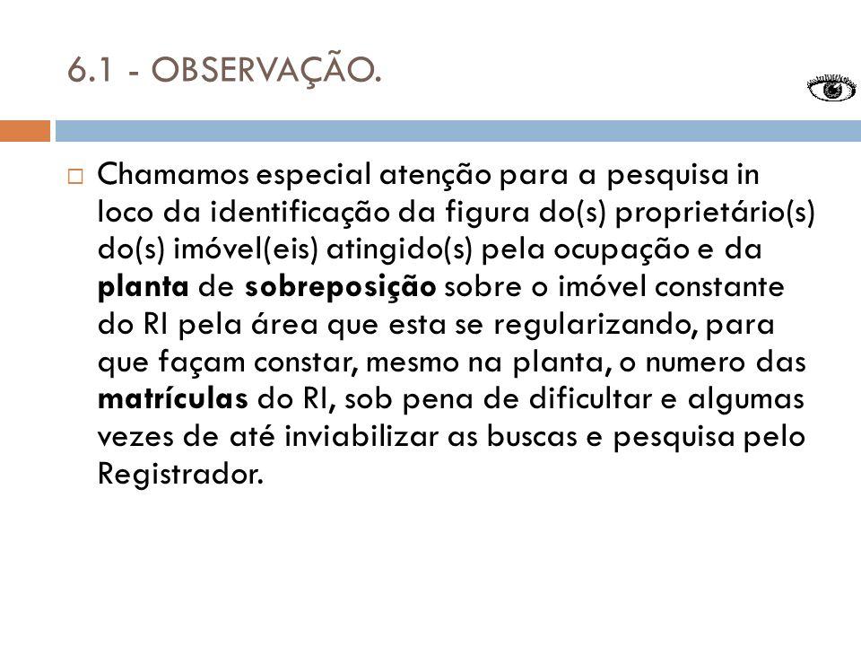 6.1 - OBSERVAÇÃO. Chamamos especial atenção para a pesquisa in loco da identificação da figura do(s) proprietário(s) do(s) imóvel(eis) atingido(s) pel