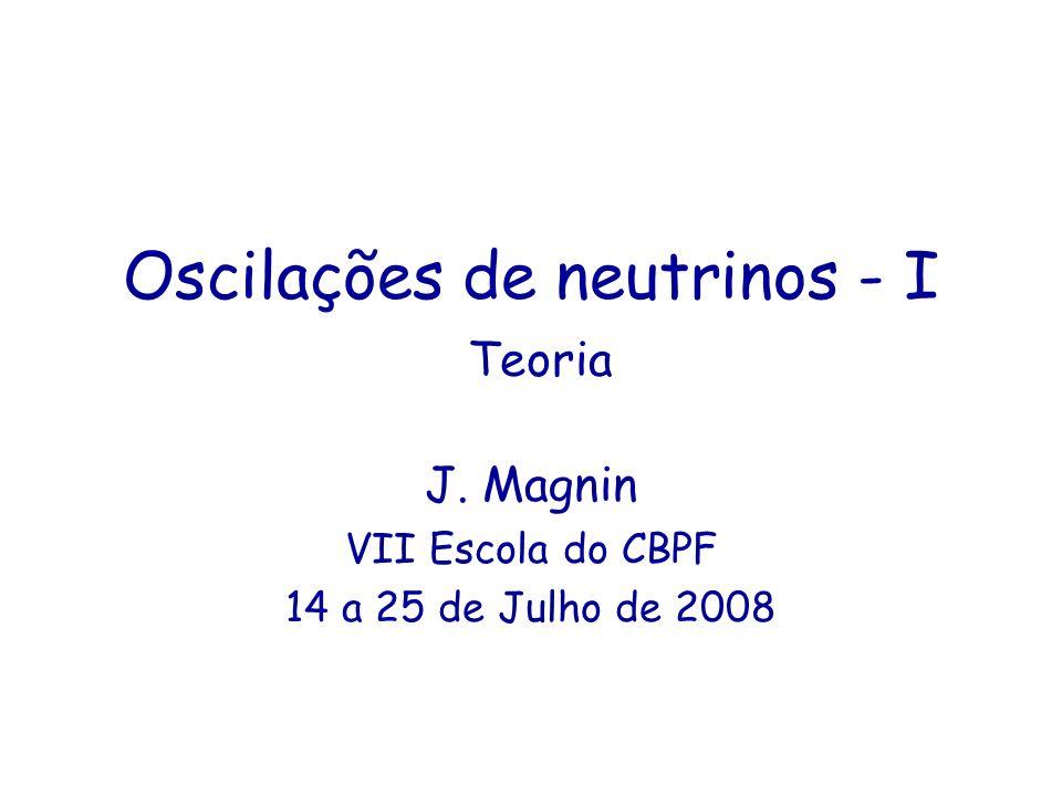 Oscilações de neutrinos - I Teoria J. Magnin VII Escola do CBPF 14 a 25 de Julho de 2008