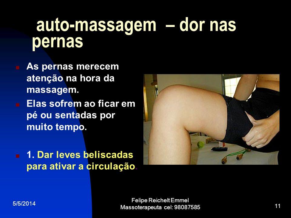 5/5/2014 Felipe Reichelt Emmel Massoterapeuta cel: 98087585 11 auto-massagem – dor nas pernas As pernas merecem atenção na hora da massagem. Elas sofr