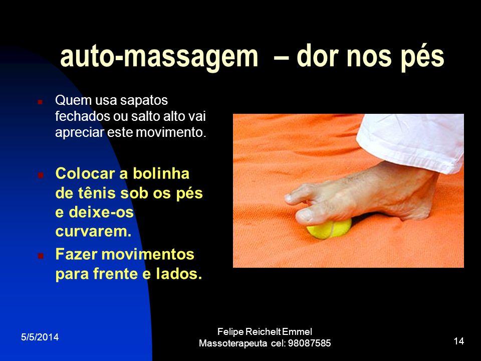 5/5/2014 Felipe Reichelt Emmel Massoterapeuta cel: 98087585 14 auto-massagem – dor nos pés Quem usa sapatos fechados ou salto alto vai apreciar este m