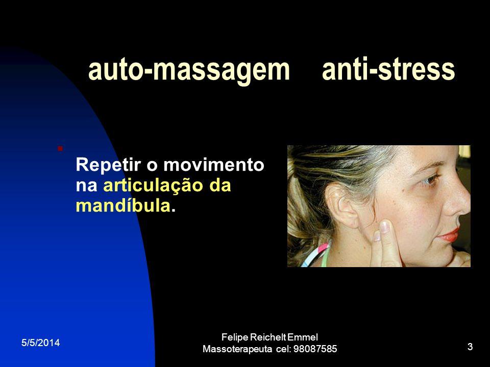 5/5/2014 Felipe Reichelt Emmel Massoterapeuta cel: 98087585 3 auto-massagem anti-stress Repetir o movimento na articulação da mandíbula.