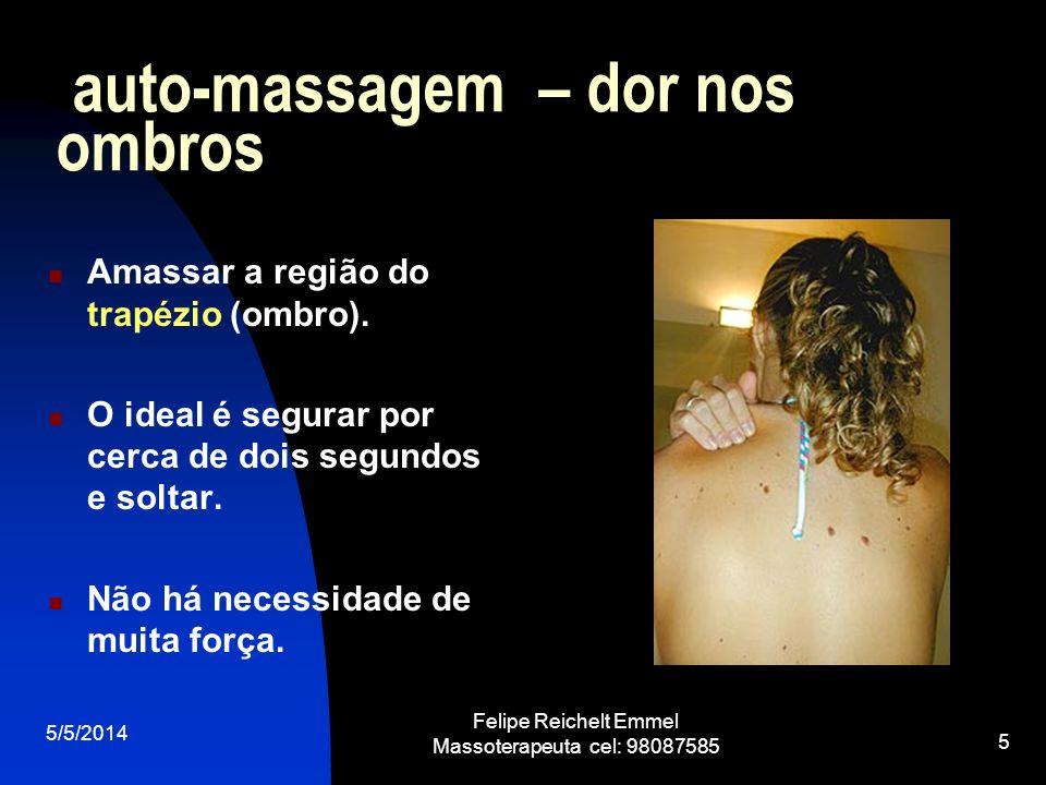 5/5/2014 Felipe Reichelt Emmel Massoterapeuta cel: 98087585 5 auto-massagem – dor nos ombros Amassar a região do trapézio (ombro). O ideal é segurar p