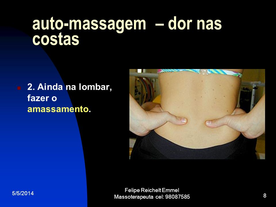 5/5/2014 Felipe Reichelt Emmel Massoterapeuta cel: 98087585 8 auto-massagem – dor nas costas 2. Ainda na lombar, fazer o amassamento.