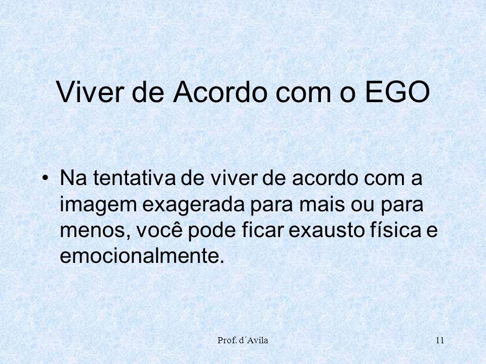Prof. d´Avila11 Viver de Acordo com o EGO Na tentativa de viver de acordo com a imagem exagerada para mais ou para menos, você pode ficar exausto físi