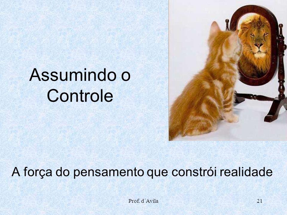 Prof. d´Avila21 Assumindo o Controle A força do pensamento que constrói realidade