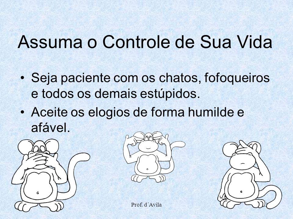 Prof. d´Avila23 Assuma o Controle de Sua Vida Seja paciente com os chatos, fofoqueiros e todos os demais estúpidos. Aceite os elogios de forma humilde