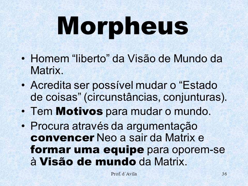 Prof. d´Avila36 Morpheus Homem liberto da Visão de Mundo da Matrix. Acredita ser possível mudar o Estado de coisas (circunstâncias, conjunturas). Tem