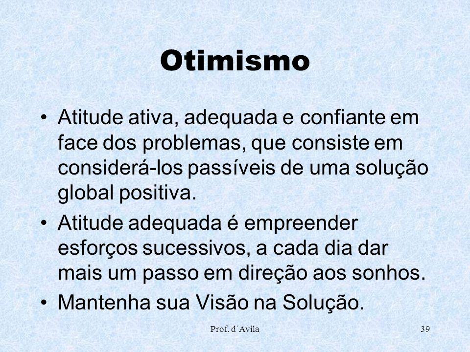 Prof. d´Avila39 Otimismo Atitude ativa, adequada e confiante em face dos problemas, que consiste em considerá-los passíveis de uma solução global posi