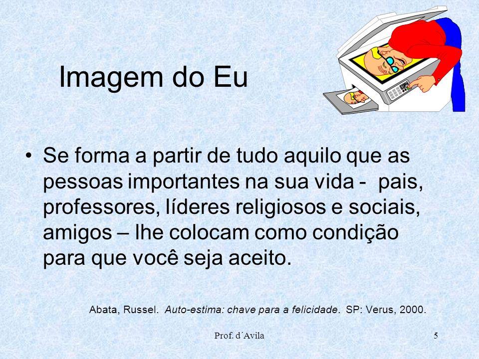 Prof. d´Avila5 Imagem do Eu Se forma a partir de tudo aquilo que as pessoas importantes na sua vida - pais, professores, líderes religiosos e sociais,