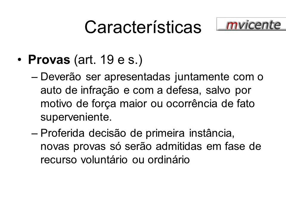 Características Provas (art. 19 e s.) –Deverão ser apresentadas juntamente com o auto de infração e com a defesa, salvo por motivo de força maior ou o
