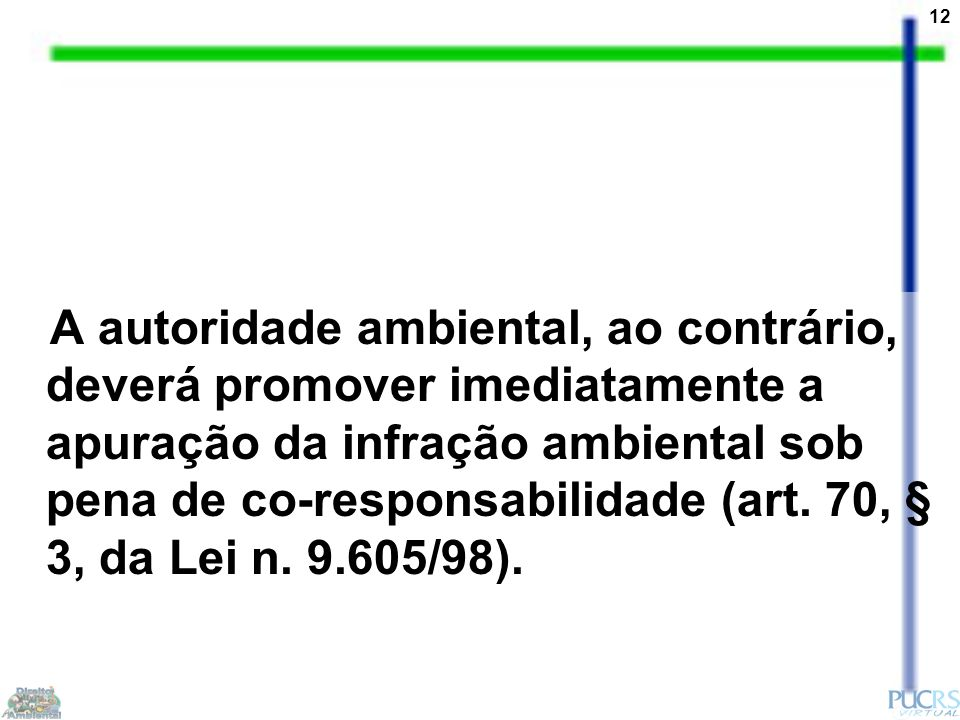 12 A autoridade ambiental, ao contrário, deverá promover imediatamente a apuração da infração ambiental sob pena de co-responsabilidade (art. 70, § 3,