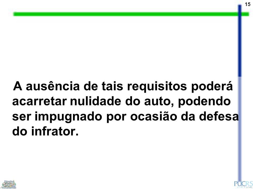 15 A ausência de tais requisitos poderá acarretar nulidade do auto, podendo ser impugnado por ocasião da defesa do infrator.