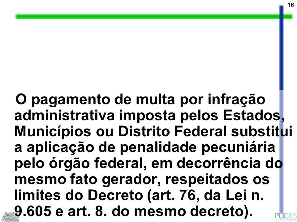 16 O pagamento de multa por infração administrativa imposta pelos Estados, Municípios ou Distrito Federal substitui a aplicação de penalidade pecuniár