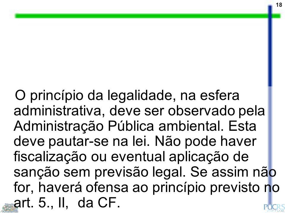 18 O princípio da legalidade, na esfera administrativa, deve ser observado pela Administração Pública ambiental. Esta deve pautar-se na lei. Não pode