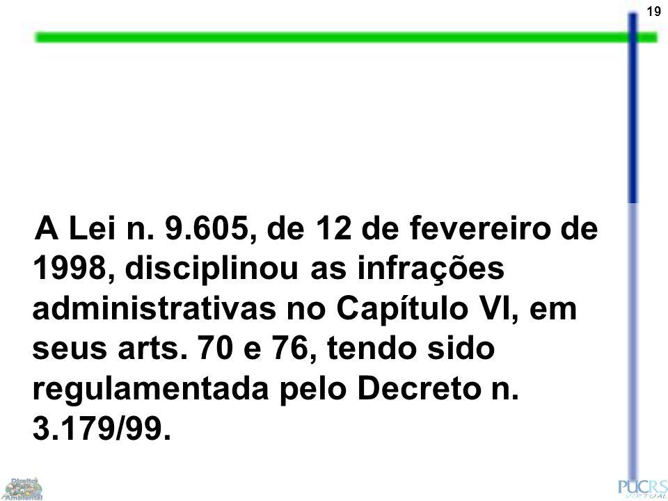 19 A Lei n. 9.605, de 12 de fevereiro de 1998, disciplinou as infrações administrativas no Capítulo VI, em seus arts. 70 e 76, tendo sido regulamentad