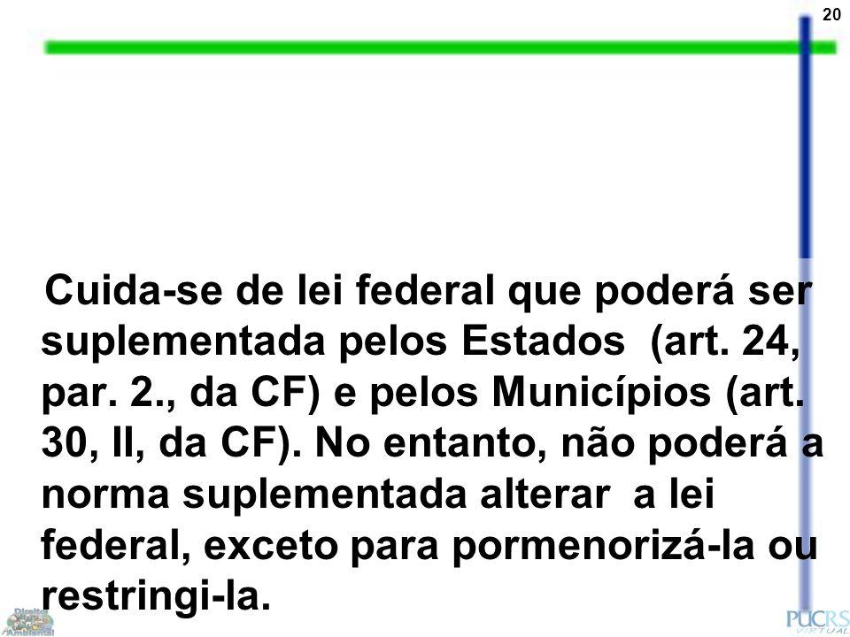 20 Cuida-se de lei federal que poderá ser suplementada pelos Estados (art. 24, par. 2., da CF) e pelos Municípios (art. 30, II, da CF). No entanto, nã
