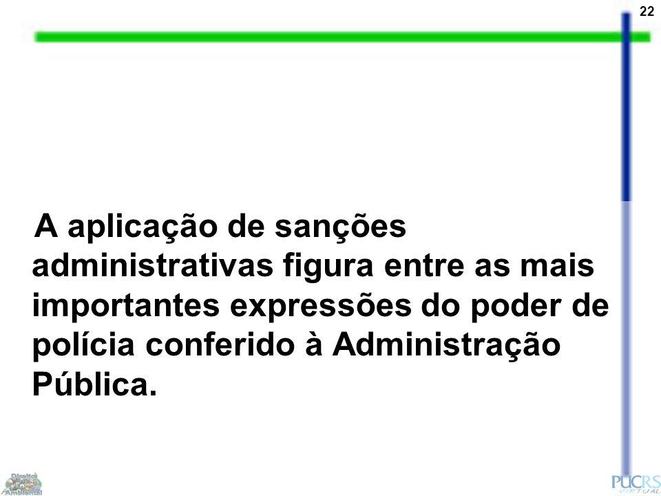 22 A aplicação de sanções administrativas figura entre as mais importantes expressões do poder de polícia conferido à Administração Pública.